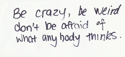 Be crazy, be weird don't ne afraid of what anybody thinks.