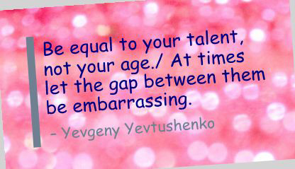 Be equal to your talent, not your age. At times let the gap between them be embarrassing.