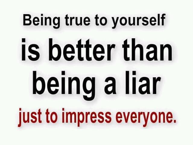 Being true to yourself is better than being a liar just to impress everyone.