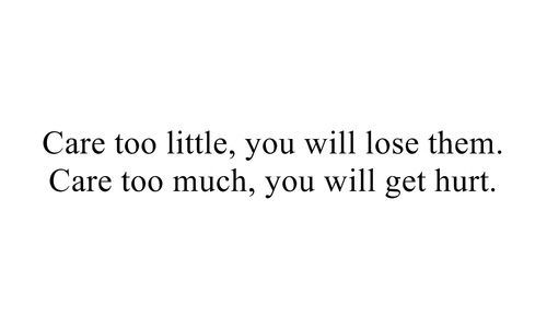 Care too little, you will lose them. Care too much you will get hurt.