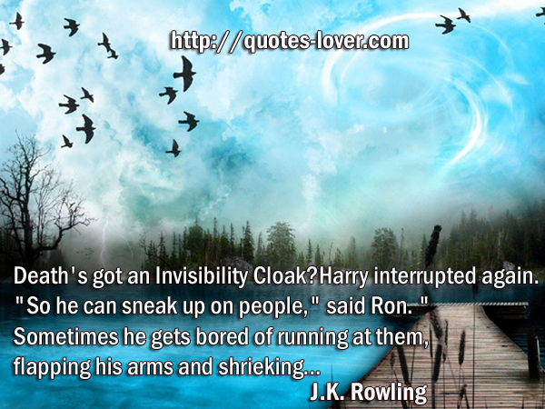 "Death's got an Invisibility Cloak?"" Harry interrupted again. ""So he can sneak up on people,"" said Ron. ""Sometimes he gets bored of running at them, flapping his arms and shrieking..."