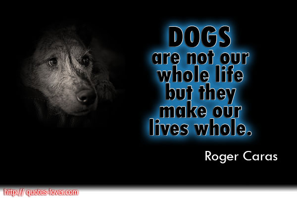 Dogs are not our whole life but they make our lives whole.