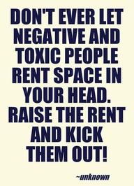 Don't ever let negative and toxic people rent space in your head. Raise the rent and kick them out.