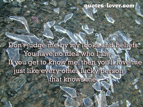 Don't judge me by my looks and beliefs. You have no idea who I am. If you get to know me, then you'll love me just like every other lucky person that knows me.