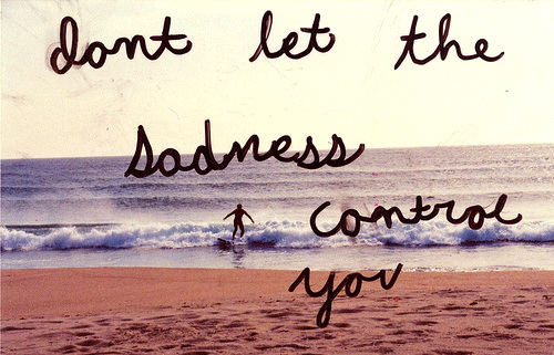 Don't let the sadness control you.