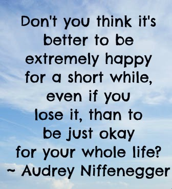 Don't you think it's better to be extremely happy for a short while, even if you lose it, than to be just okay for whole life?