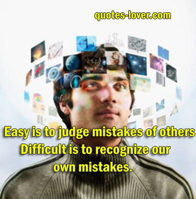 Easy is to judge mistakes of others. Difficult is to recognize your own mistakes.