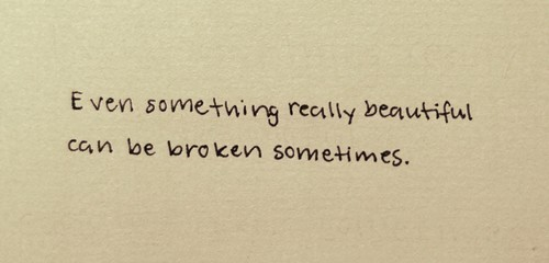 Even something really beautiful can be broken sometimes.