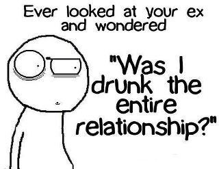 Ever looked at your ex and wondered. Was I drunk the entire relationship?
