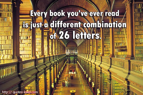 Every book you've ever read is just a different combination of 26 letters.