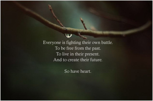 Everyone is figthing their own battle, to be free from the past, to live in their present, and to create their future. So have a heart.
