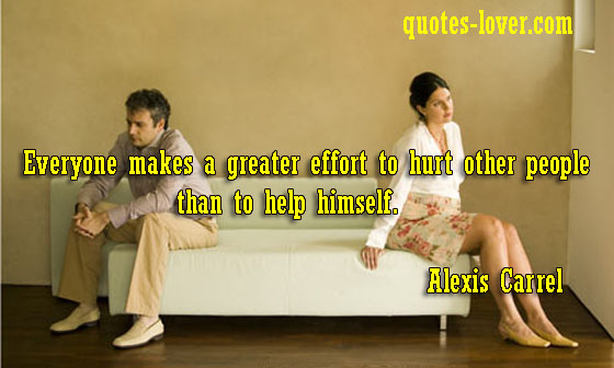 Everyone makes a greater effort to hurt other people than to help himself.