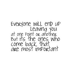 Everyone will end up leaving you at one point or another. But it's the ones who come back that are most important.