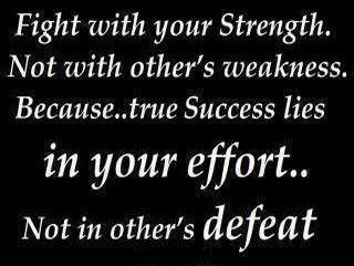 Fight with your strength. No with other's weakness. Because.. true success lies in your effort.. Not in other's defeat.
