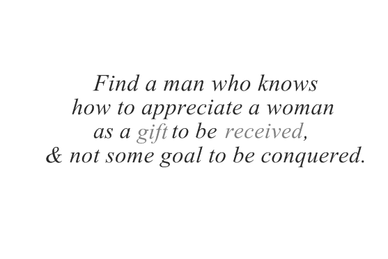 Find a man who knows how to appreciate a woman as a gift to be received, and & some goal to be conquered.