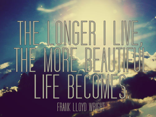 The longer I live the more beautiful life becomes