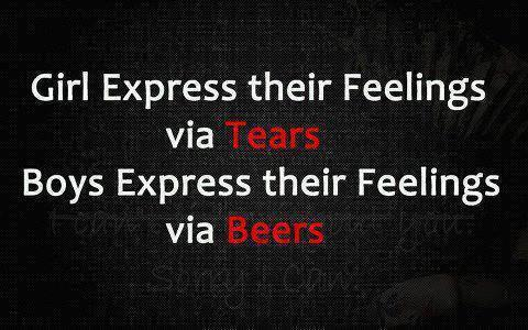 Girls express their feelings via tears, boys express their feelings via beers.