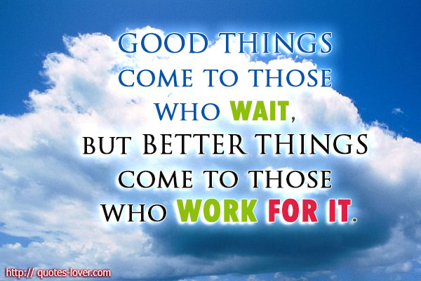Good things come to those who wait, but better things come to those who work for it.