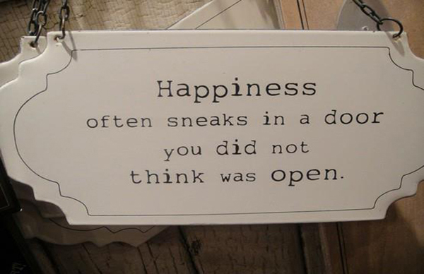 Happiness often sneaks in a door you did not think was open.