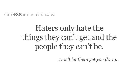 Haters only hate the things they can't get and the people they can't be.