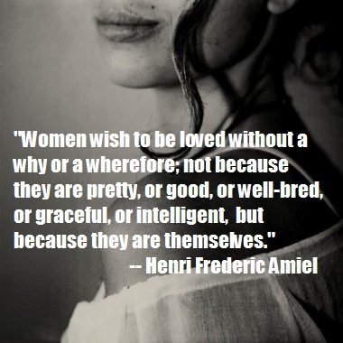 Women wish to be loved without a why or a wherefore; not because they are pretty, or good, or well-bred, or graceful, or intelligent, but because they are themselves.