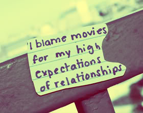 I blame movies for my high expectations of relationships.