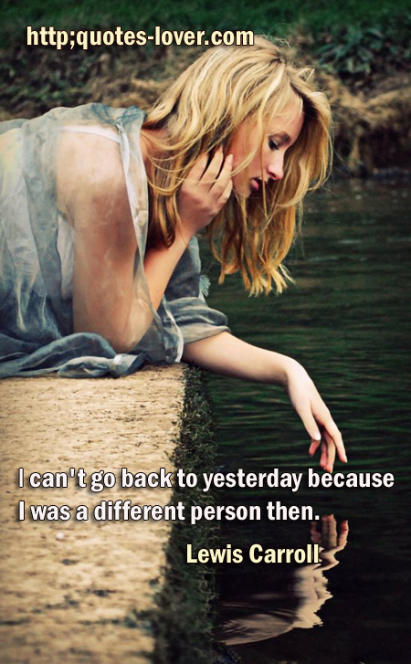 I can't go back to yesterday because I was a different person then.