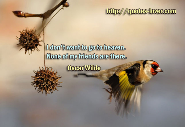 I don't want to go to heaven. None of my friends are there.