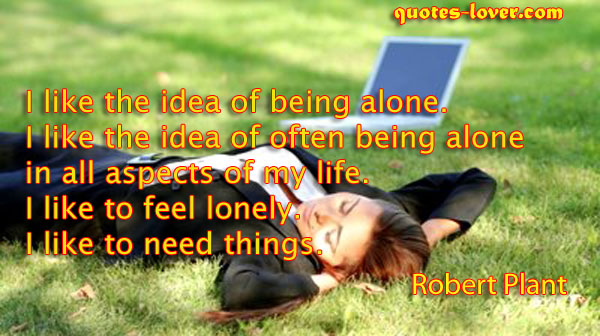 I like the idea of being alone. I like the idea of often being alone in all aspects of my life. I like to feel lonely. I like to need things.