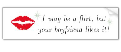 I may be a flirt, but your boyfriend likes it.