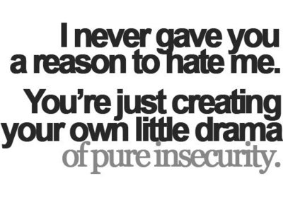 I never gave you a reason to hate me. You're just creating your own little drama of pure insecurity.