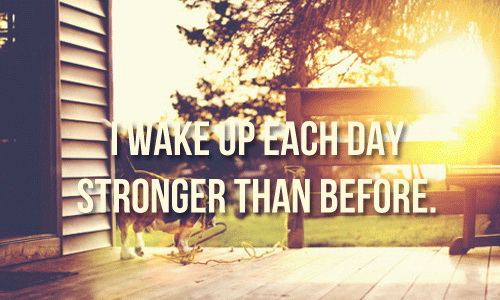 I wake up each day stronger than before.