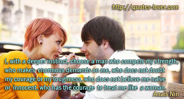I, with a deeper instinct, choose a man who compels my strength, who makes enormous demands on me, who does not doubt my courage or my toughness, who does not believe me naïve or innocent, who has the courage to treat me like a woman.