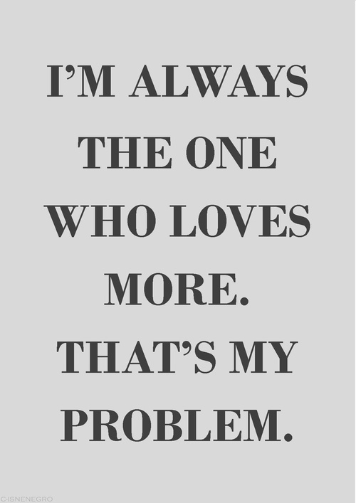 I'm always the one who loves more. That's my problem.