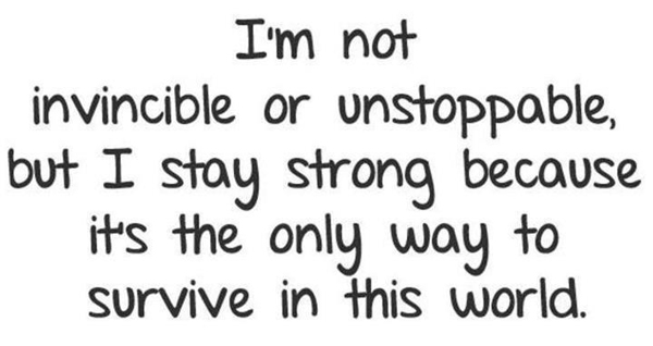 I'm not invicible or unstoppable, but I stay strong because it's the only way to survive in this world.