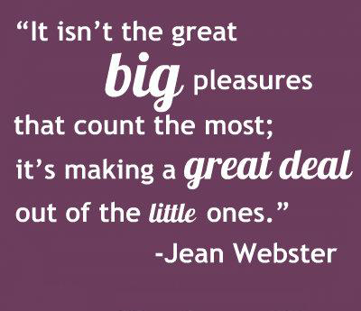 It isn't the great big pleasures that count the most; it's making a great deal out of the little ones.