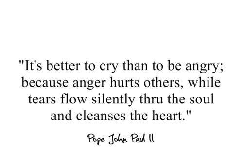 It's better to cry than to be angry; because anger hurts others while tears flow silently thru the soul and cleanses the heart.