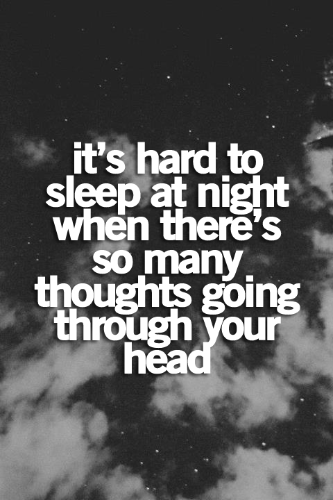 It's hard to sleep at night when there's so many thoughts going through your head.