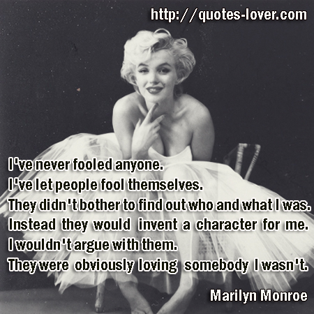 I've never fooled anyone. I've let people fool themselves. They didn't bother to find out who and what I was. Instead they would invent a character for me. I wouldn't argue with them. They were obviously loving somebody I wasn't.