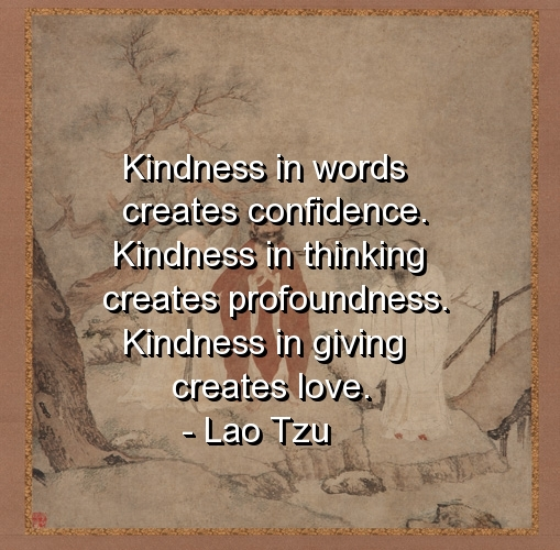 Kindness in words creates confidence. Kindness in thinking creates profoundness. Kindness in giving creates love.