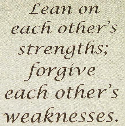 Lean on each other's strengths; forgive each other's weakness.