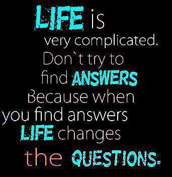 Life is very complicated. Don't try to find answers because when you find answers life changes the questions.