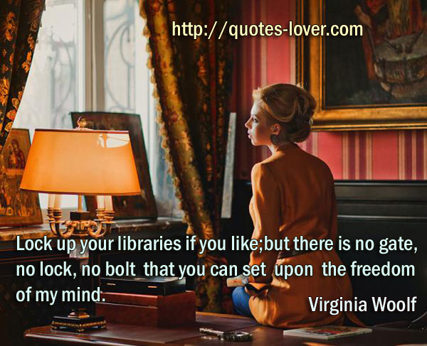 Lock up your libraries if you like; but there is no gate, no lock, no bolt that you can set upon the freedom of my mind.