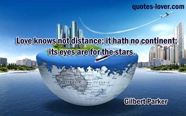Love knows not distance; it hath no continent; its eyes are for the stars.