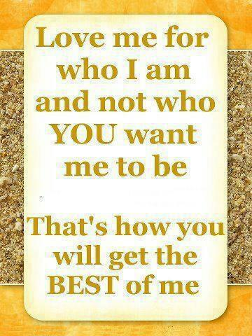 Love me for who I am and not who you want me to be. That's how you will get the best of me.