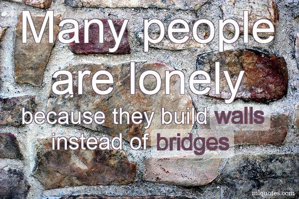 Many people are lonely because they build walls instead of bridges.