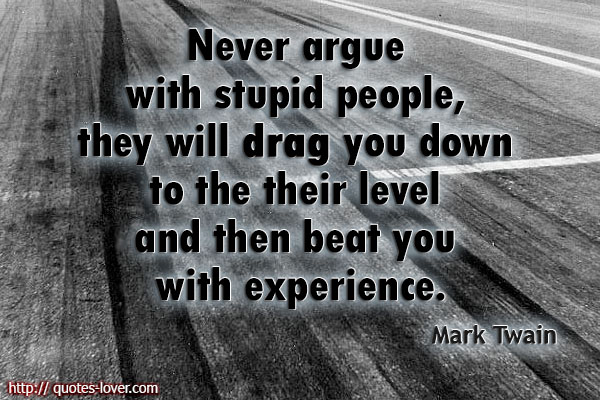 Never argue with stupid people, they will drag you down to the their level and then beat you with experience.