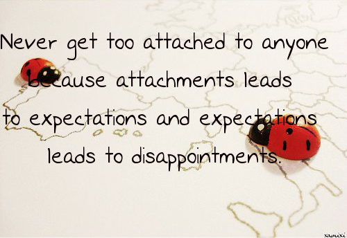 Never get too attached to anyone because attachments leads to expectations and expectations leads to disappointments.