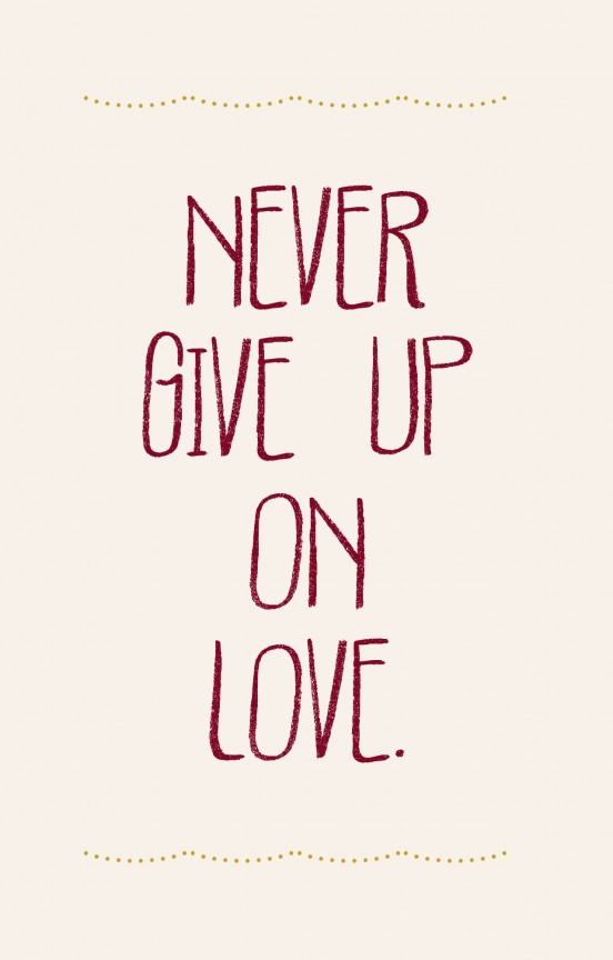 Never give up on love.
