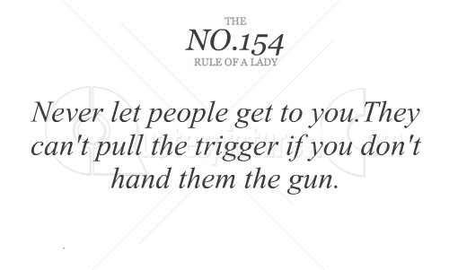 Never let people get to you. They can't pull the trigger if you don't hand them the gun.